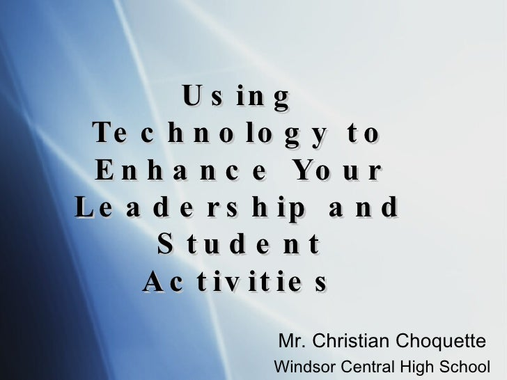 Using Technology to Enhance Your Leadership and Student Activities Mr. Christian Choquette Windsor Central High School