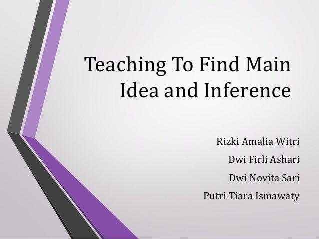 Teaching To Find Main Idea and Inference Rizki Amalia Witri Dwi Firli Ashari Dwi Novita Sari Putri Tiara Ismawaty