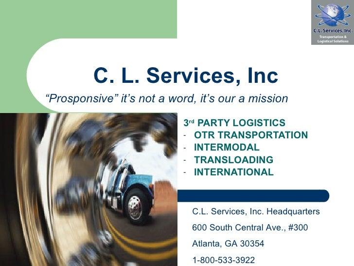 C. L. Services, Inc <ul><li>3 rd  PARTY LOGISTICS </li></ul><ul><li>OTR TRANSPORTATION </li></ul><ul><li>INTERMODAL  </li>...
