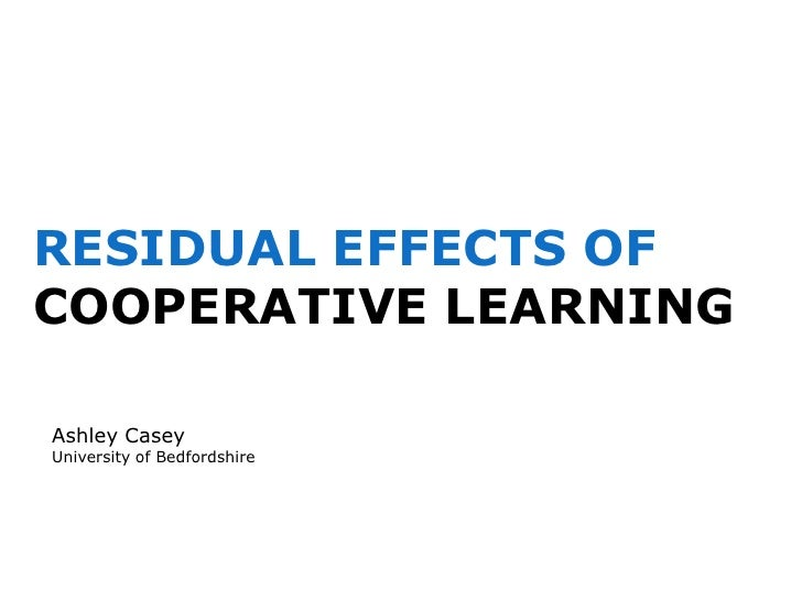 RESIDUAL EFFECTS OF COOPERATIVE LEARNING<br />Ashley Casey<br />University of Bedfordshire<br />