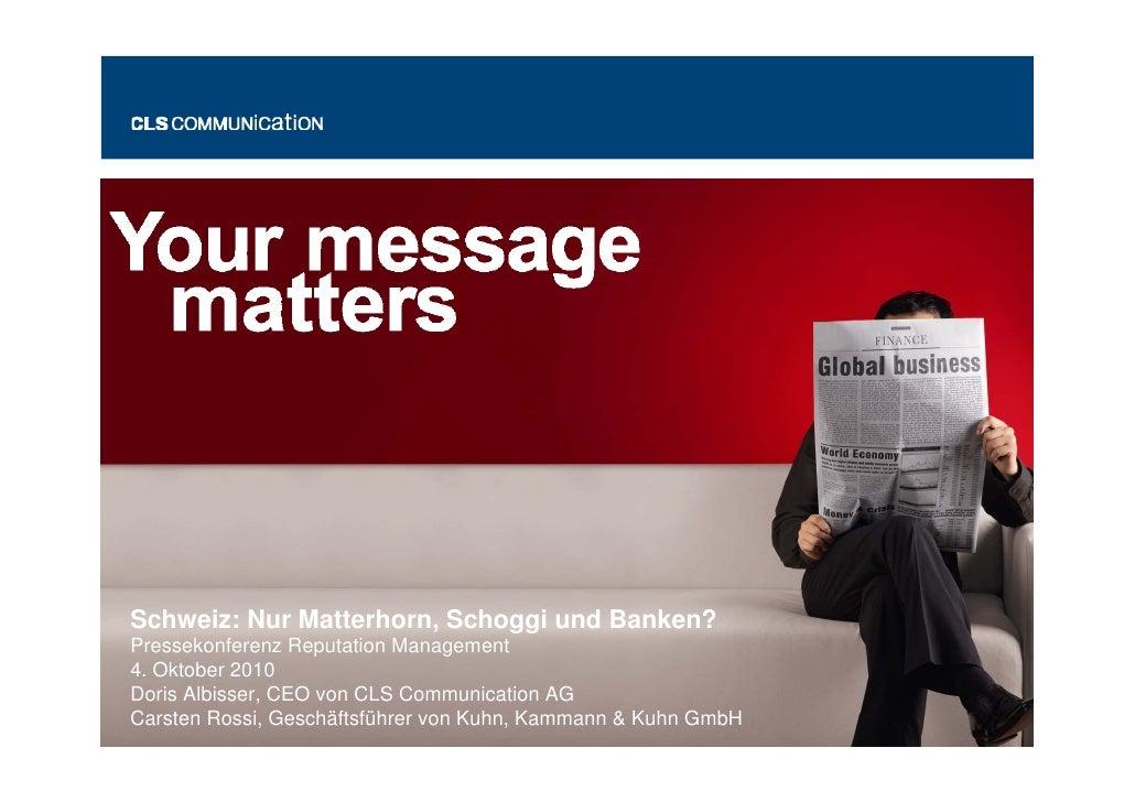 Schweiz: Nur Matterhorn, Schoggi und Banken? Pressekonferenz Reputation Management 4. Oktober 2010 Doris Albisser, CEO von...