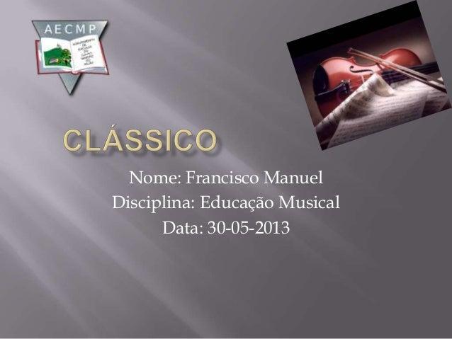 Nome: Francisco ManuelDisciplina: Educação MusicalData: 30-05-2013