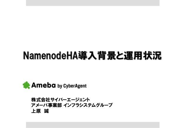 NamenodeHA導入背景と運用状況 株式会社サイバーエージェント アメーバ事業部 インフラシステムグループ 上原 誠