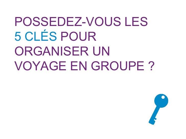 POSSEDEZ-VOUS LES  5 CLÉS  POUR ORGANISER UN VOYAGE EN GROUPE ?