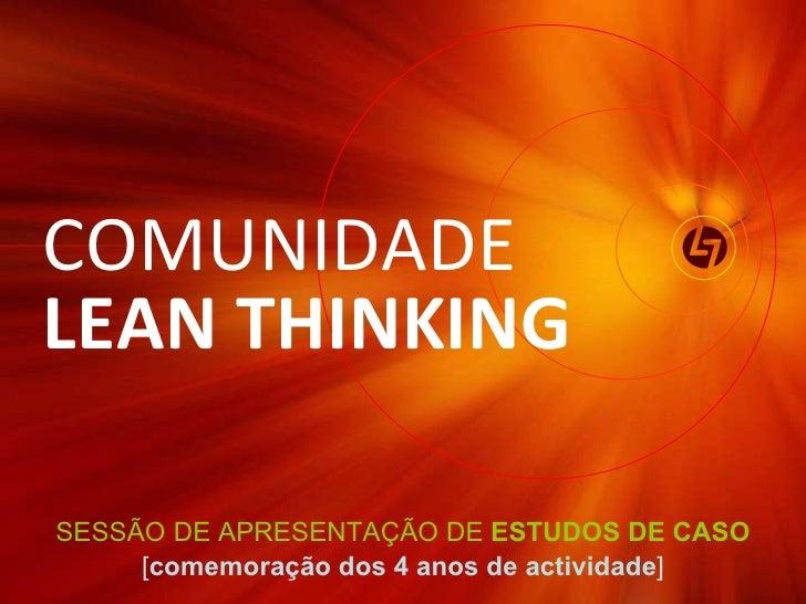 SESSÃO DE APRESENTAÇÃO DE  ESTUDOS DE CASO [ comemoração dos 4 anos de actividade ] COMUNIDADE  LEAN THINKING
