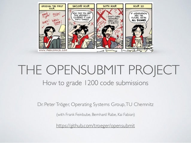 THE OPENSUBMIT PROJECT How to grade 1200 code submissions Dr. PeterTröger, Operating Systems Group,TU Chemnitz  (with Fra...