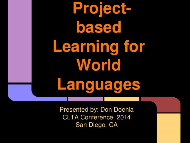 Project- based Learning for World Languages Presented by: Don Doehla CLTA Conference, 2014 San Diego, CA