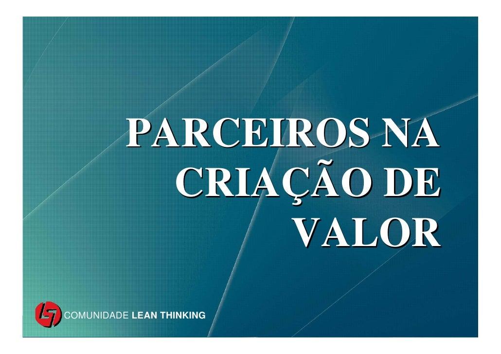 PARCEIROS NA                      CRIAÇÃO DE                          VALOR     COMUNIDADE LEAN THINKING COMUNIDADE LEAN T...