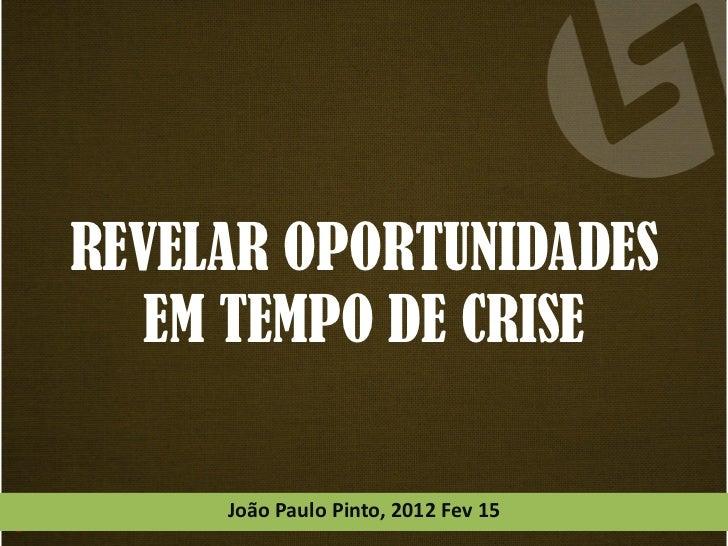 REVELAR OPORTUNIDADES   EM TEMPO DE CRISE     João Paulo Pinto, 2012 Fev 15