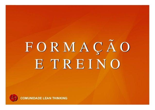 FORMAÇÃO                E TREINO           COMUNIDADE LEAN THINKING     1          COMUNIDADE LEAN THINKINGcomunidade lean...