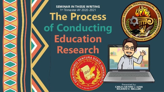 The Process of Conducting Education Research SEMINAR IN THESIS WRITING 1st Trimester AY 2020-2021 Presented by: CARLO JUST...