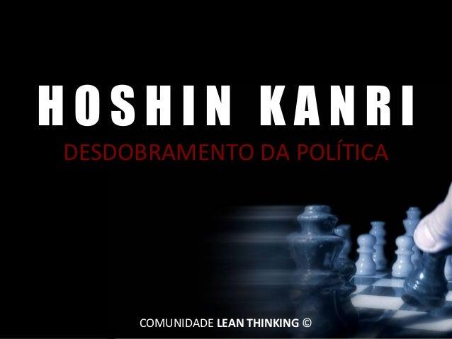 HOSHIN KANRI DESDOBRAMENTO DA POLÍTICA  CLT Services 2013 João Paulo Pinto ©  COMUNIDADE LEAN THINKING ©  1 de 28