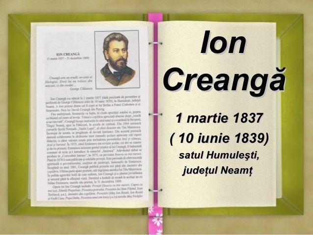 IonIon CreangăCreangă 1 martie 18371 martie 1837 ( 10 iunie 1839)( 10 iunie 1839) satul Humuleşti,satul Humuleşti, judeţul...