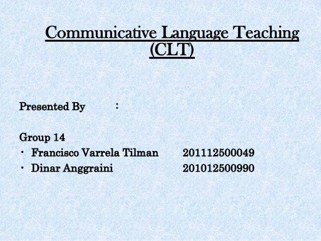 Communicative Language Teaching (CLT) Presented By : Group 14 • Francisco Varrela Tilman 201112500049 • Dinar Anggraini 20...