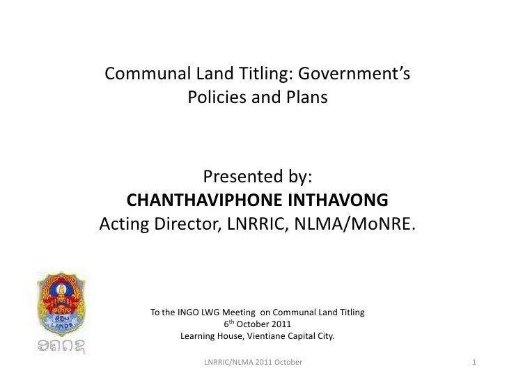 Communal Land Titling: Government's       Policies and Plans             Presented by:   CHANTHAVIPHONE INTHAVONGActing Di...