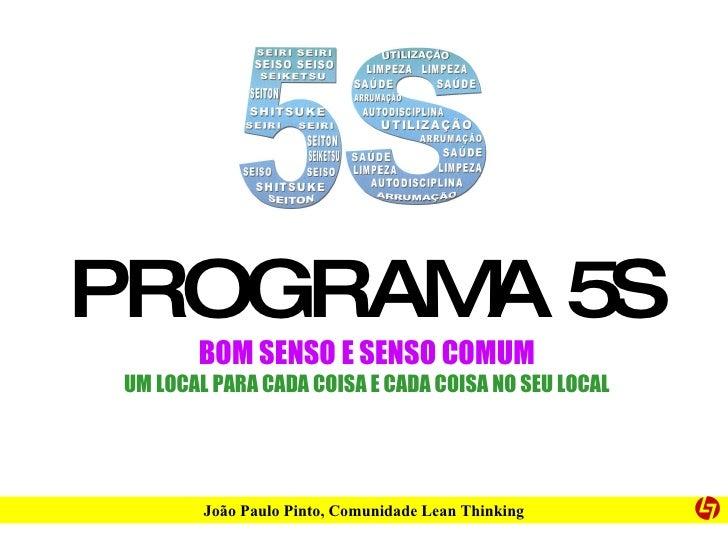 PROGRAMA 5S BOM SENSO E SENSO COMUM UM LOCAL PARA CADA COISA E CADA COISA NO SEU LOCAL João Paulo Pinto, Comunidade Lean T...