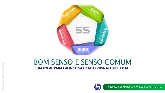 BOM SENSO E SENSO COMUM  UM LOCAL PARA CADA COISA E CADA COISA NO SEU LOCAL  JOÃO PAULO PINTO  CLT Services Out de 2014  ...