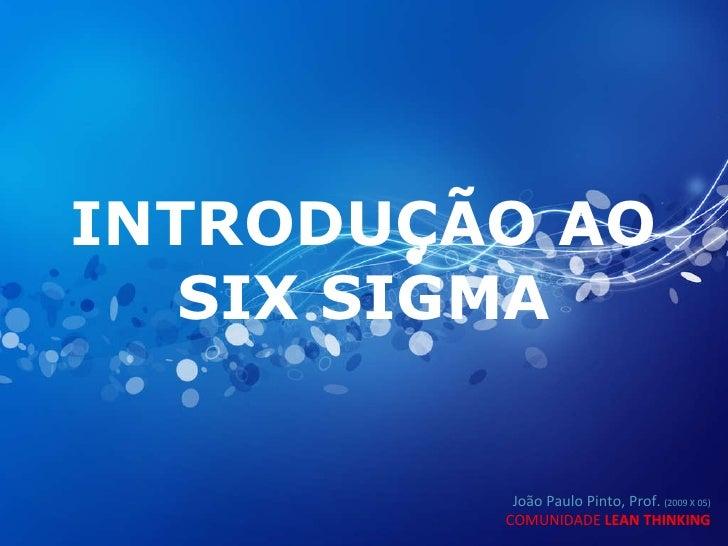 INTRODUÇÃO AO SIX SIGMA João Paulo Pinto, Prof.  (2009 X 05) COMUNIDADE  LEAN THINKING