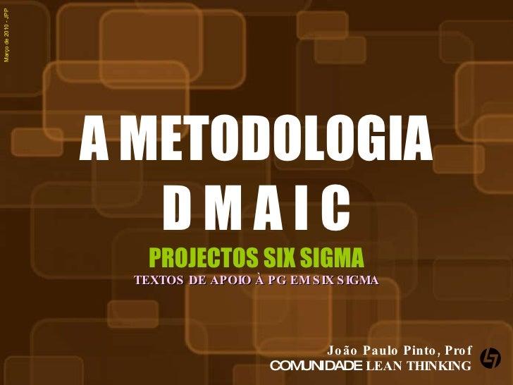 A METODOLOGIA D M A I C PROJECTOS SIX SIGMA TEXTOS DE APOIO À PG EM SIX SIGMA João Paulo Pinto, Prof COMUNIDADE  LEAN THIN...