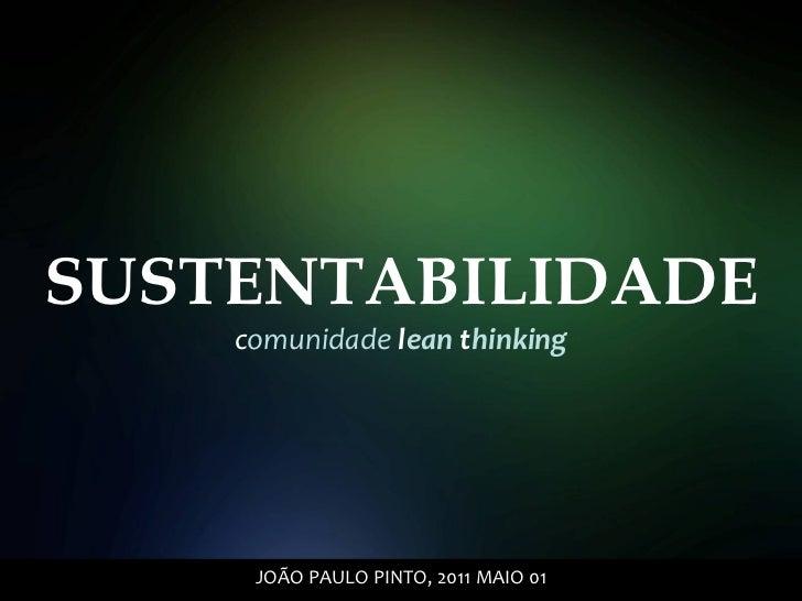 SUSTENTABILIDADE c omunidade  l ean  t hinking JOÃO PAULO PINTO, 2011 MAIO 01