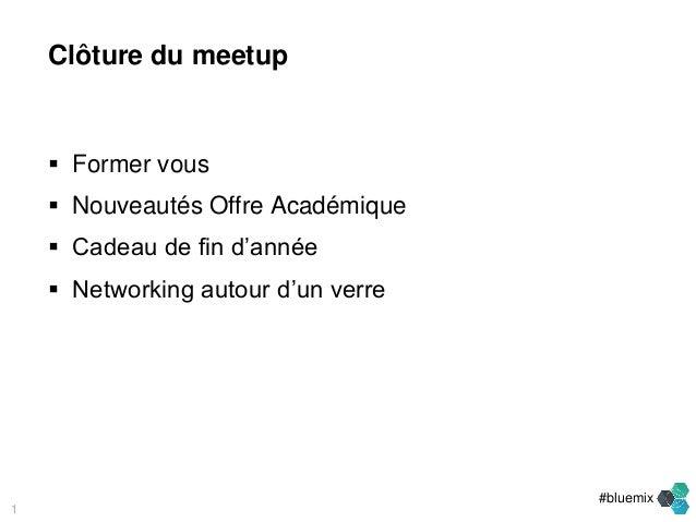 #bluemix  Former vous  Nouveautés Offre Académique  Cadeau de fin d'année  Networking autour d'un verre 1 Clôture du m...