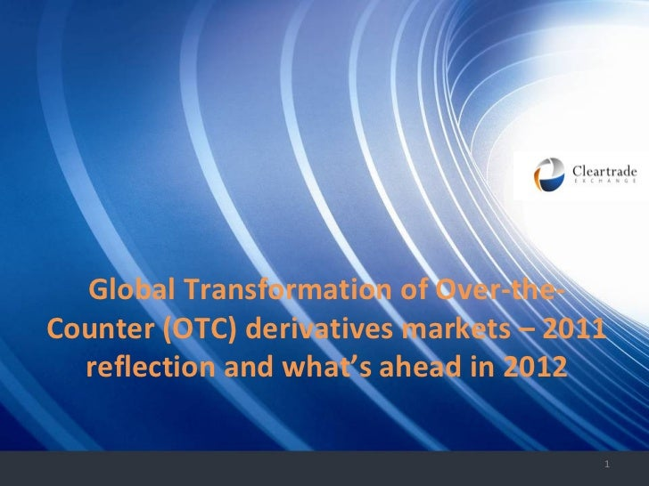Strictly Private and Confidential Global Transformation of Over-the-Counter (OTC) derivatives markets – 2011 reflection an...
