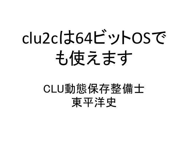 clu2cは64ビットOSで     も使えます  CLU動態保存整備士      東平洋史