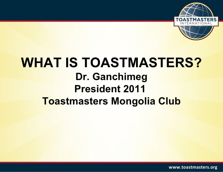WHAT IS TOASTMASTERS? Dr. Ganchimeg President 2011  Toastmasters Mongolia Club www.toastmasters.org
