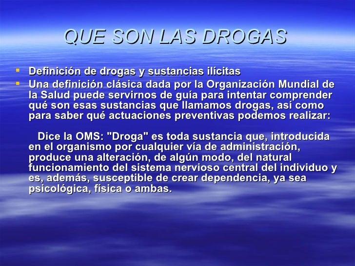 QUE SON LAS DROGAS   <ul><li>Definición de drogas y sustancias ilícitas </li></ul><ul><li>Una definición clásica dada por...