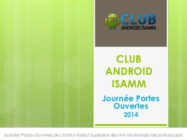 CLUB ANDROID ISAMM Journée Portes Ouvertes 2014 Journée Portes Ouvertes de L'Institut Institut Supérieur des Arts Multiméd...
