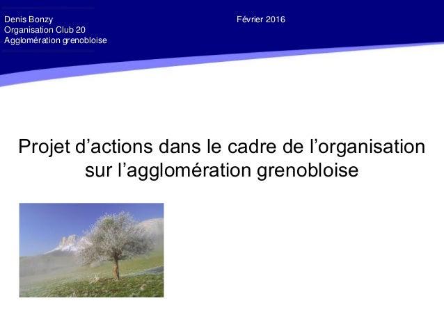 Projet d'actions dans le cadre de l'organisation sur l'agglomération grenobloise Denis Bonzy Février 2016 Organisation Clu...