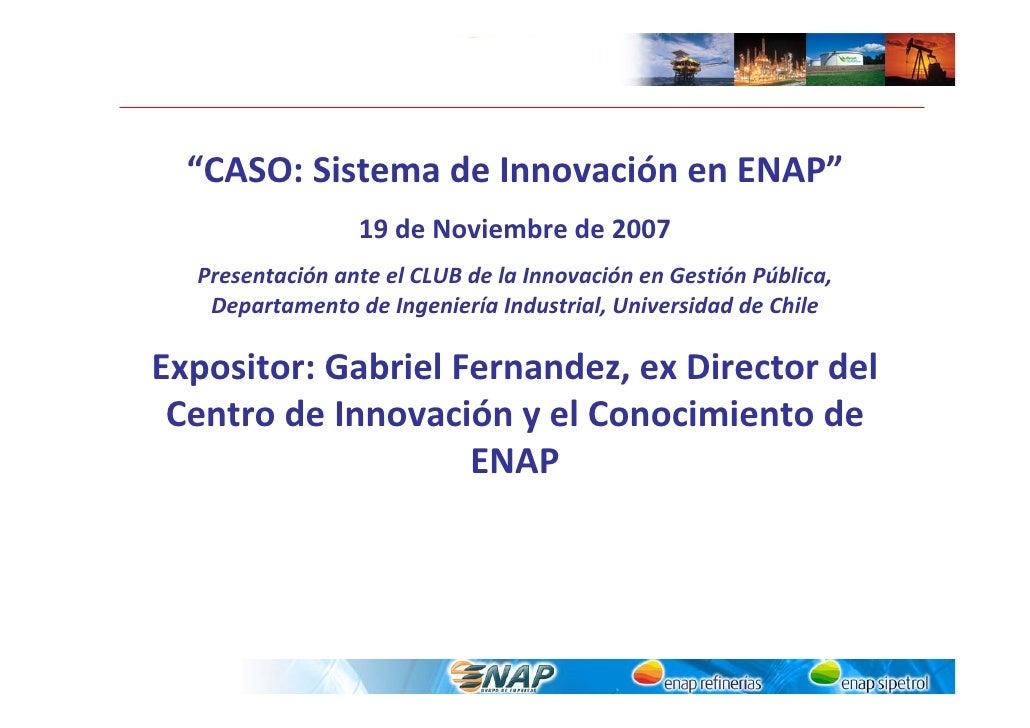 """""""CASO:SistemadeInnovaciónenENAP""""                  19deNoviembrede2007   PresentaciónanteelCLUBdelaInnovació..."""