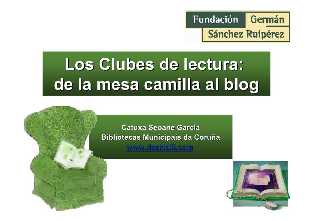 Los Clubes de lectura: de la mesa camilla al blog             Catuxa Seoane García      Bibliotecas Municipais da Coruña  ...