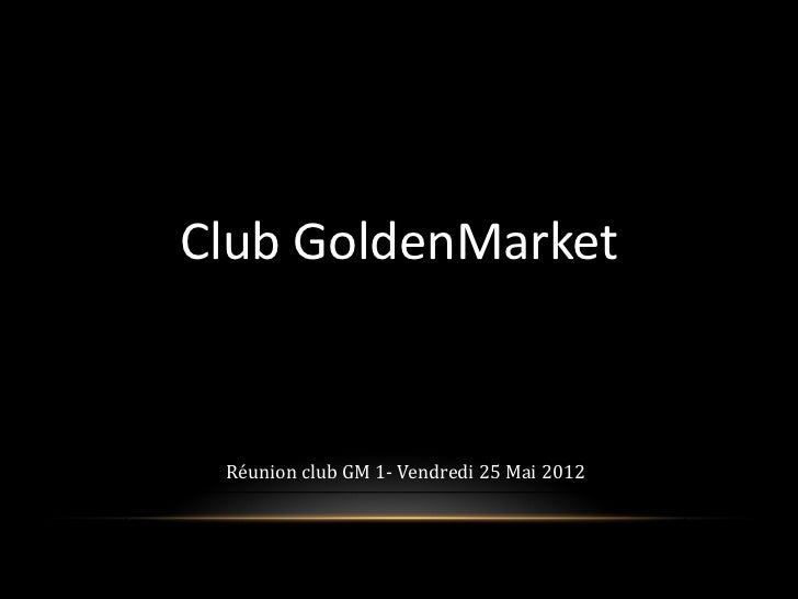 Club GoldenMarketClick to edit Master subtitle style              Réunion club GM 1- Vendredi 25 Mai 2012