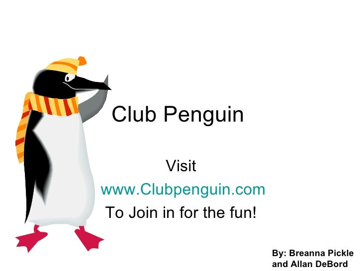 Club Penguin  Visit www.Clubpenguin.com To Join in for the fun! By: Breanna Pickle and Allan DeBord