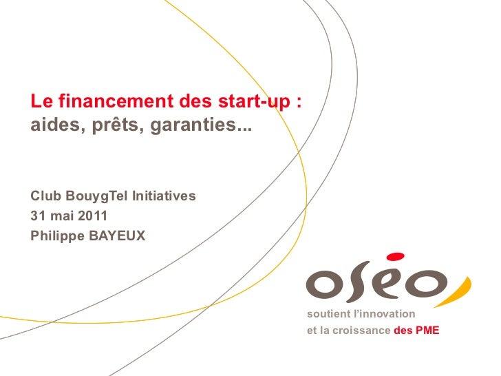 Le financement des start-up :  aides, prêts, garanties... Club BouygTel Initiatives 31 mai 2011 Philippe BAYEUX