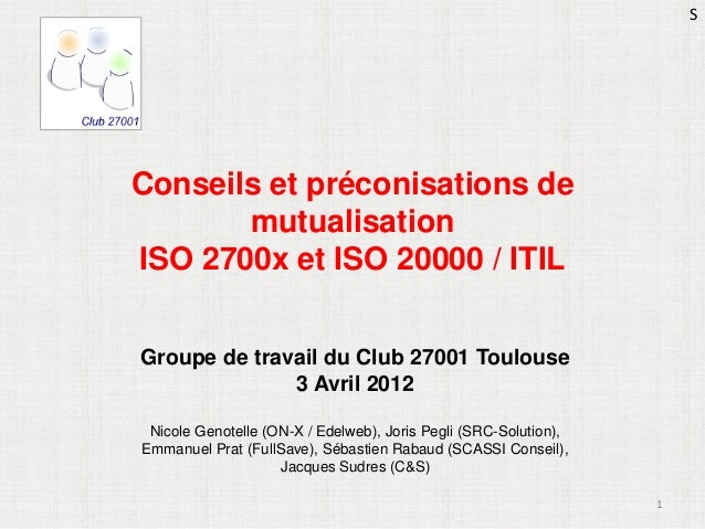 S  Conseils et préconisations de mutualisation ISO 2700x et ISO 20000 / ITIL Groupe de travail du Club 27001 Toulouse 3 Av...