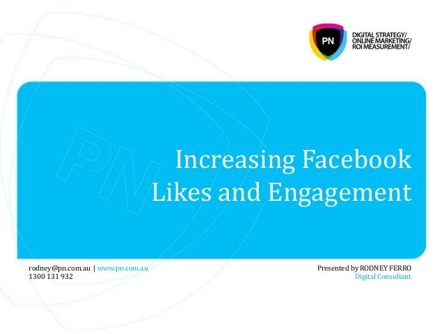 Increasing Facebook Likes and Engagement Presented by RODNEY FERRO Digital Consultant rodney@pn.com.au | www.pn.com.au 130...