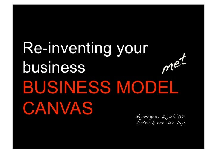 Re-inventing your business BUSINESS MODEL CANVAS         Nijmegen, 7 juli'09:!                Patrick van der Pijl    !