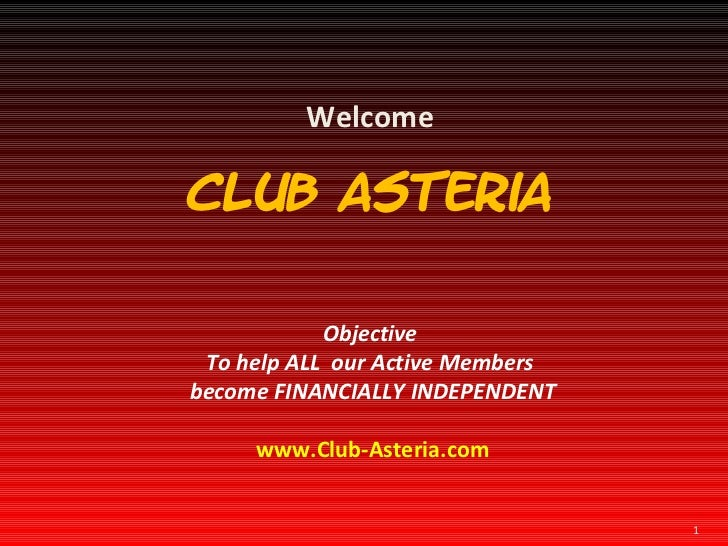 Welcome Club Asteria Objective  To help ALL  our Active Members  become FINANCIALLY INDEPENDENT www.Club-Asteria.com