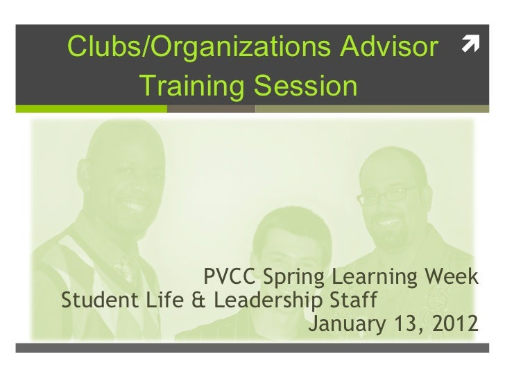 Clubs/Organizations Advisor Training Session  PVCC Spring Learning Week Student Life & Leadership Staff  January 13, 2012