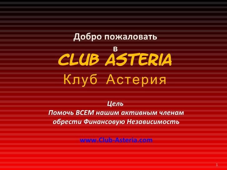 Добро пожаловать в Club Asteria Клуб Астерия Цель   Помочь ВСЕМ нашим активным членам обрести Финансовую Независимость www...