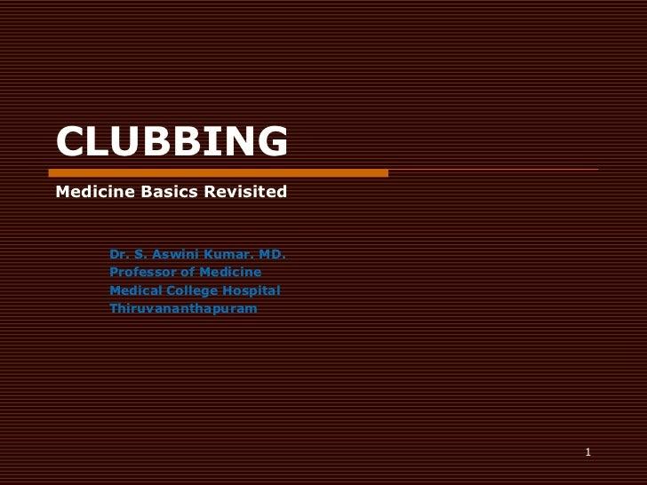 1<br />CLUBBING<br />Medicine Basics Revisited<br />Dr. S. Aswini Kumar. MD.<br />Professor of Medicine<br />Medical Colle...