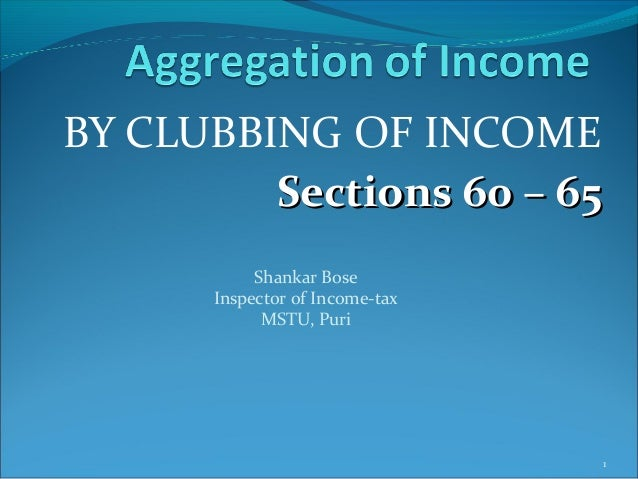 BY CLUBBING OF INCOMESections 60 – 65Sections 60 – 651Shankar BoseInspector of Income-taxMSTU, Puri