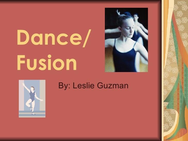 Dance/ Fusion By: Leslie Guzman