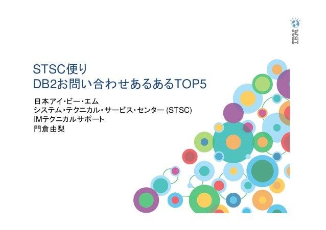 STSC便り DB2お問い合わせあるあるTOP5 日本アイ・ビー・エム システム・テクニカル・サービス・センター (STSC) IMテクニカルサポート 門倉由梨