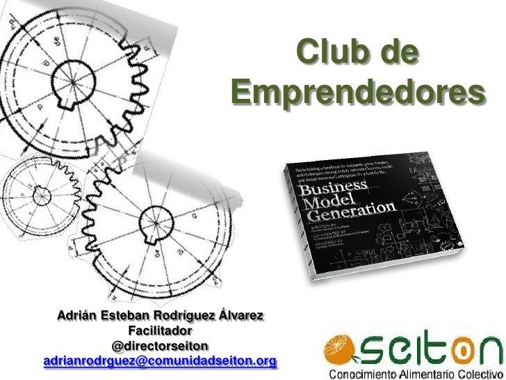Club de Emprendedores<br />Adrián Esteban Rodríguez Álvarez<br />Facilitador <br />@directorseiton<br />adrianrodrguez@com...
