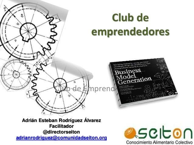 Club de Emprendedores Adrián Esteban Rodríguez Álvarez Facilitador @directorseiton adrianrodriguez@comunidadseiton.org Clu...