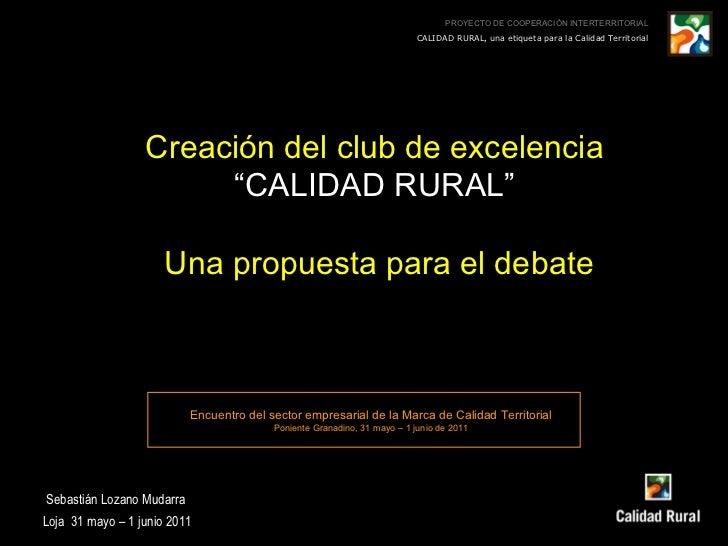 """Creación del club de excelencia """" CALIDAD RURAL"""" Una propuesta para el debate Sebastián Lozano Mudarra Loja  31 mayo – 1 j..."""
