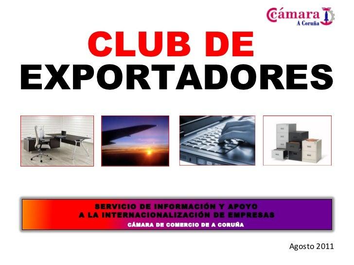 CLUB DE  EXPORTADORES Agosto 2011 <ul><li>SERVICIO DE INFORMACIÓN Y APOYO  </li></ul><ul><li>A LA INTERNACIONALIZACIÓN DE ...